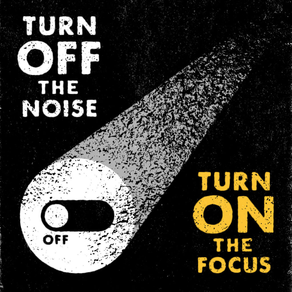 Turn off the noise. Turn on the focus.